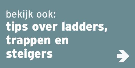 bekijk ook: tips over ladders, trappen en steigers